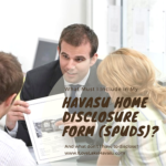 "Every Arizona real estate transaction must include a Seller's Property Disclosure Form (aka ""spuds""). For sellers, what must be included on their Havasu home disclosure form and what information can be left off?"