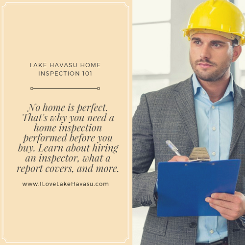 "No home is perfect, even if it's new construction. Buyers need a lesson in Lake Havasu Home Inspection 101 so they know how to hire an inspector, what to expect from a home inspection report, and how to use this info to decide whether the home is a good buy or if they should say ""good-bye"" to the purchase."