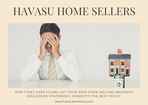 Attention: Havasu home sellers. Don't fret over the SPDS form (Sellers Property Disclosure Statement). Be as honest as possible about any problems you've encountered or were told about by the previous owner. When in doubt about anything on the form, talk to your REALTOR@.