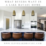 If you want your property to appeal to more people and sell in a timely manner, you need to know what buyers sant in a Lake Havasu home before you list it.