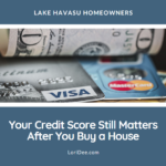 Don't go spending up a storm just because you've closed on your Havasu home. Your credit score still matters after you buy a house. It would be a shame to ruin it now.
